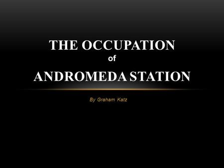 By Graham Katz THE OCCUPATION of ANDROMEDA STATION.
