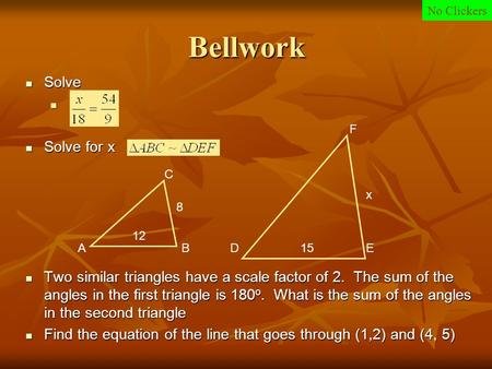 Bellwork Solve Solve Solve for x Solve for x Two similar triangles have a scale factor of 2. The sum of the angles in the first triangle is 180 o. What.