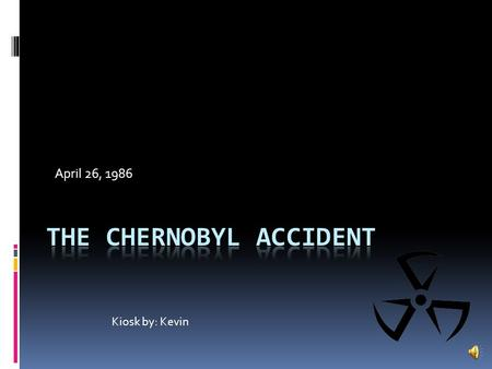 April 26, 1986 Kiosk by: Kevin What was Chernobyl?  A nuclear power plant in Ukraine.  April 26, 1986, It set fire.  Radiation was in air.  Worst.