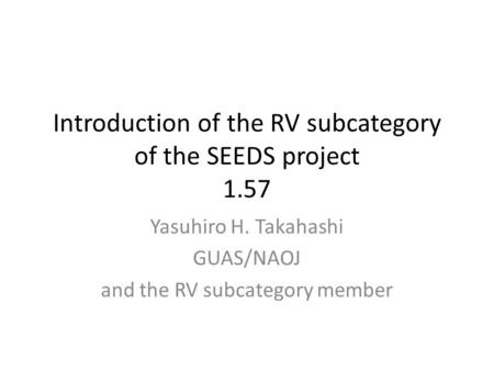 Introduction of the RV subcategory of the SEEDS project 1.57 Yasuhiro H. Takahashi GUAS/NAOJ and the RV subcategory member.