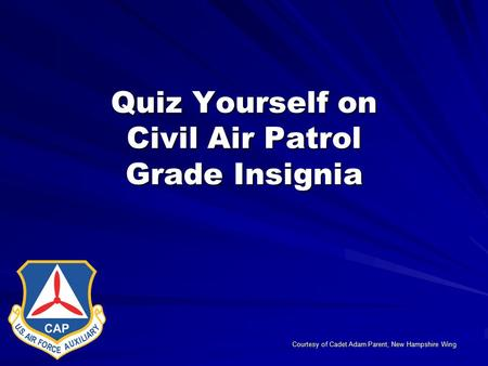 Quiz Yourself on Civil Air Patrol Grade Insignia Courtesy of Cadet Adam Parent, New Hampshire Wing.