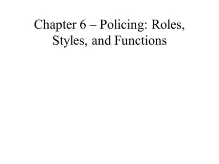 Chapter 6 – Policing: Roles, Styles, and Functions