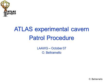 O. Beltramello ATLAS experimental cavern Patrol Procedure LAAWG – October 07 O. Beltramello.