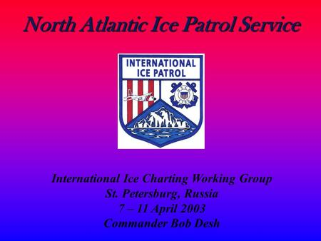 North Atlantic Ice Patrol Service International Ice Charting Working Group St. Petersburg, Russia 7 – 11 April 2003 Commander Bob Desh.