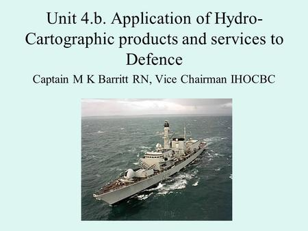 Unit 4.b. Application of Hydro- Cartographic products and services to Defence Captain M K Barritt RN, Vice Chairman IHOCBC.