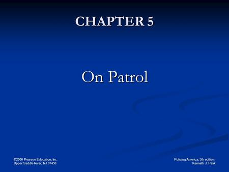 Policing America, 5th edition. Kenneth J. Peak ©2006 Pearson Education, Inc. Upper Saddle River, NJ 07458 CHAPTER 5 On Patrol.