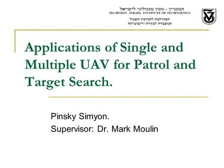 Applications of Single and Multiple UAV for Patrol and Target Search. Pinsky Simyon. Supervisor: Dr. Mark Moulin.