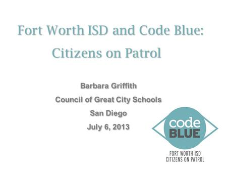 Fort Worth ISD and Code Blue: Citizens on Patrol Fort Worth ISD and Code Blue: Citizens on Patrol Barbara Griffith Council of Great City Schools San Diego.
