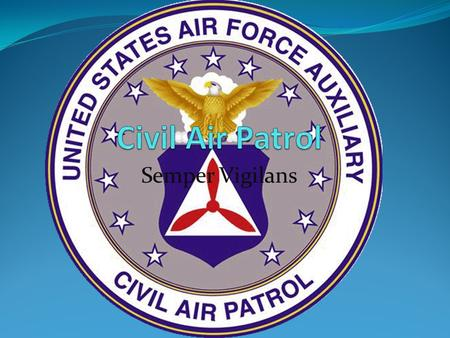Semper Vigilans. What is Civil Air Patrol Civil Air Patrol is a volunteer organization that helps to promote aviation. As years passed, that mission expanded.
