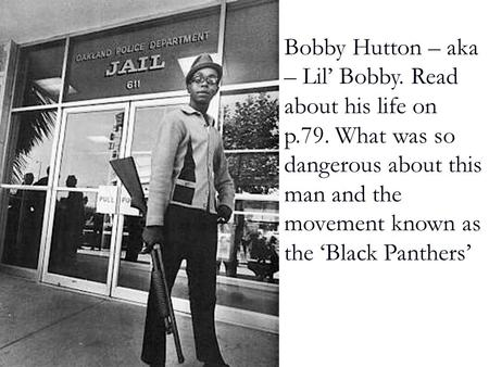 Bobby Hutton – aka – Lil' Bobby. Read about his life on p.79. What was so dangerous about this man and the movement known as the 'Black Panthers'