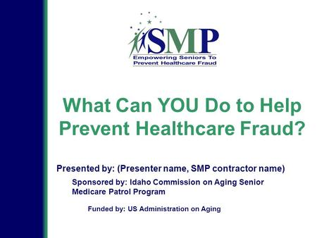 What Can YOU Do to Help Prevent Healthcare Fraud? Sponsored by: Idaho Commission on Aging Senior Medicare Patrol Program Presented by: (Presenter name,