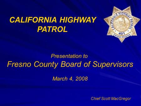 CALIFORNIA HIGHWAY PATROL Presentation to Fresno County Board of Supervisors March 4, 2008 Chief Scott MacGregor.