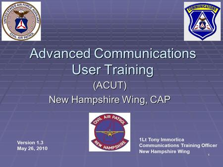 1 Advanced Communications User Training (ACUT) New Hampshire Wing, CAP Version 1.3 May 26, 2010 1Lt Tony Immorlica Communications Training Officer New.