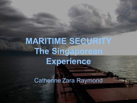 MARITIME SECURITY The Singaporean Experience Catherine Zara Raymond.