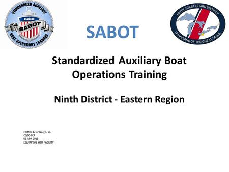 SABOT Standardized Auxiliary Boat Operations Training Ninth District - Eastern Region COMO. Lew Wargo, Sr. CQEC-9ER 01 APR 2015 EQUIPPING YOU FACILITY.