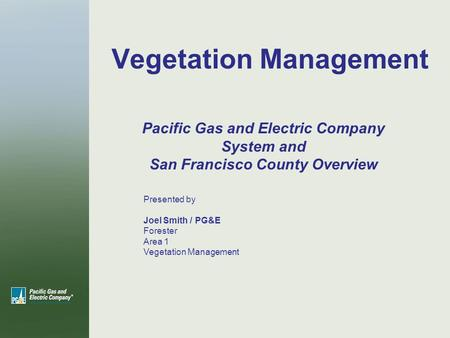 Vegetation Management Presented by Joel Smith / PG&E Forester Area 1 Vegetation Management Pacific Gas and Electric Company System and San Francisco County.