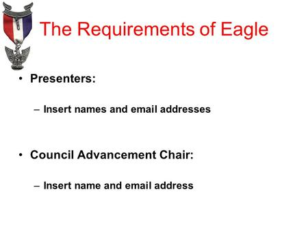 The Requirements of Eagle Presenters: –Insert names and email addresses Council Advancement Chair: –Insert name and email address.