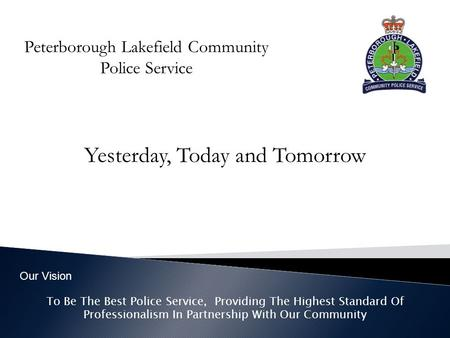 Peterborough Lakefield Community Police Service Yesterday, Today and Tomorrow To Be The Best Police Service, Providing The Highest Standard Of Professionalism.