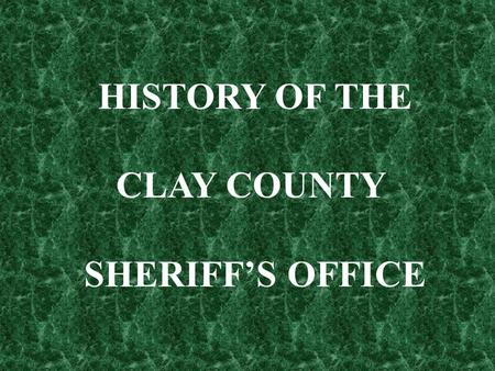 HISTORY OF THE CLAY COUNTY SHERIFF'S OFFICE.