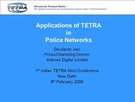 Applications of TETRA in Police Networks Devdarsh Jain Product Marketing Director Artevea Digital Limited 1 st Indian TETRA MoU Conference New Delhi 8.