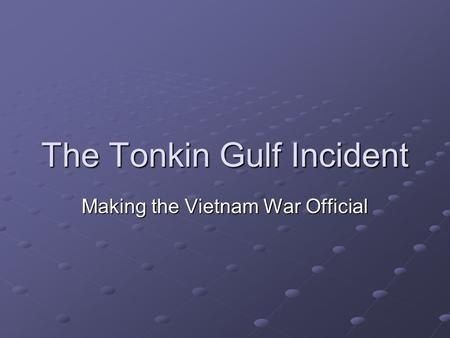 The Tonkin Gulf Incident Making the Vietnam War Official.