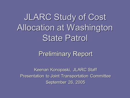 JLARC Study of Cost Allocation at Washington State Patrol Preliminary Report Keenan Konopaski, JLARC Staff Presentation to Joint Transportation Committee.