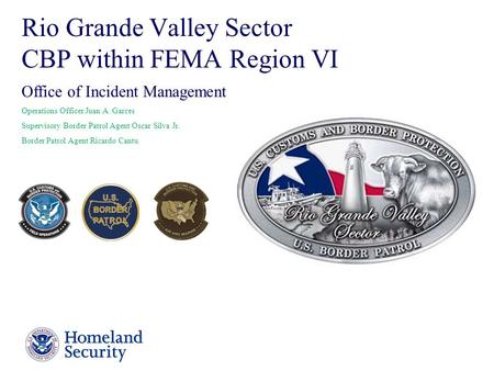 Presenter's Name June 17, 2003 1 Rio Grande Valley Sector CBP within FEMA Region VI Office of Incident Management Operations Officer Juan A. Garces Supervisory.