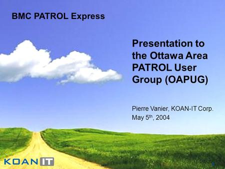 1 BMC PATROL Express Presentation to the Ottawa Area PATROL User Group (OAPUG) Pierre Vanier, KOAN-IT Corp. May 5 th, 2004.