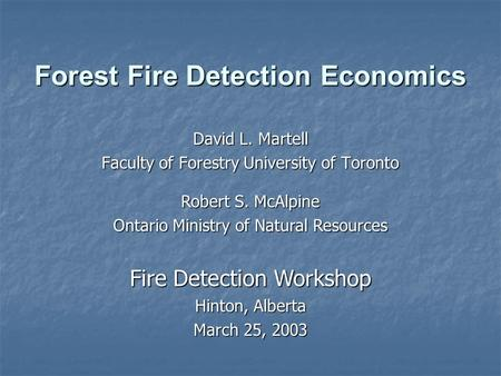 Forest Fire Detection Economics David L. Martell Faculty of Forestry University of Toronto Robert S. McAlpine Ontario Ministry of Natural Resources Fire.