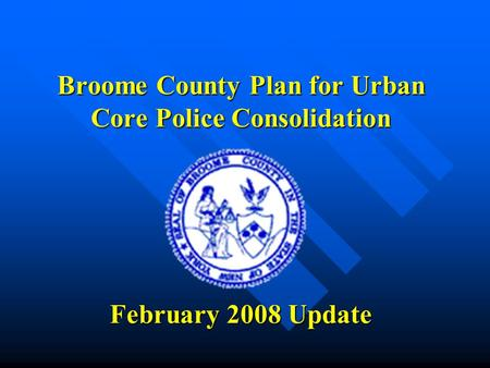 Broome County Plan for Urban Core Police Consolidation February 2008 Update.