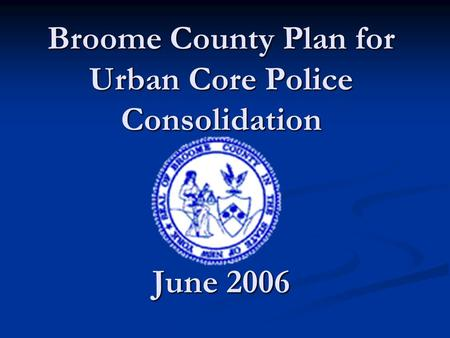 Broome County Plan for Urban Core Police Consolidation June 2006.