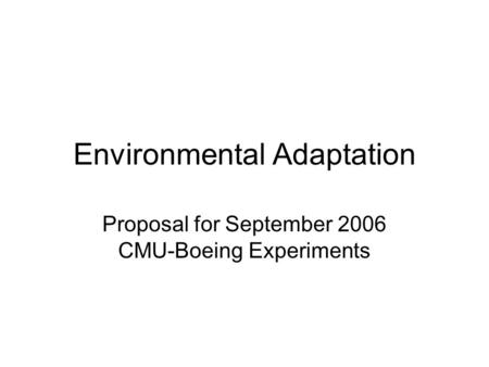 Environmental Adaptation Proposal for September 2006 CMU-Boeing Experiments.
