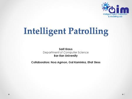 Intelligent Patrolling Sarit Kraus Department of Computer Science Bar-Ilan University Collaborators: Noa Agmon, Gal Kaminka, Efrat Sless 1.