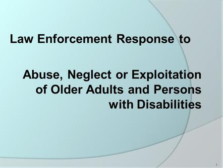 Law Enforcement Response to Abuse, Neglect or Exploitation of Older Adults and Persons with Disabilities 1.