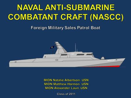 The mission of the Naval Anti-Submarine Combatant Craft (NASCC) is to provide effective anti-submarine warfare (ASW) capabilities to foreign naval surface.