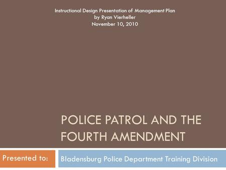 POLICE PATROL AND THE FOURTH AMENDMENT Bladensburg Police Department Training Division Instructional Design Presentation of Management Plan by Ryan Vierheller.