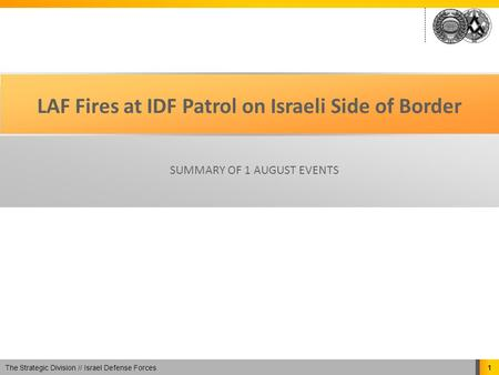 The Strategic Division // Israel Defense Forces 1 LAF Fires at IDF Patrol on Israeli Side of Border SUMMARY OF 1 AUGUST EVENTS.