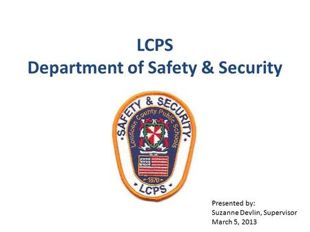 LCPS Department of Safety & Security Presented by: Suzanne Devlin, Supervisor March 5, 2013.