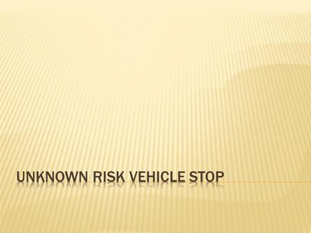 There are two types of vehicle stops: 1. Felony 2. Unknown Risk Two ways you will become involved in an Unknown Risk Vehicle Stop: 1. self-initiated 2.