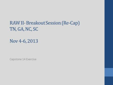RAW II- Breakout Session (Re-Cap) TN, GA, NC, SC Nov 4-6, 2013 Capstone 14 Exercise.