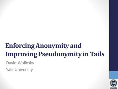 Enforcing Anonymity and Improving Pseudonymity in Tails David Wolinsky Yale University.