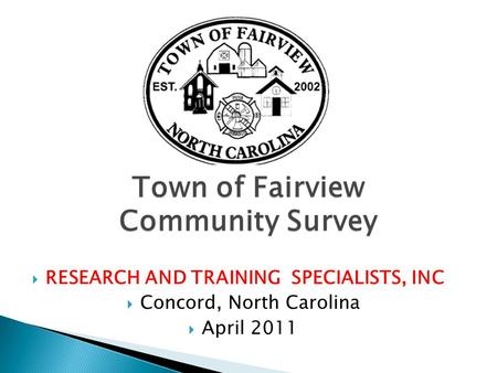 Town of Fairview Community Survey  RESEARCH AND TRAINING SPECIALISTS, INC  Concord, North Carolina  April 2011.