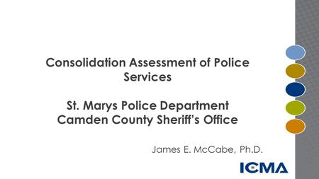 Consolidation Assessment of Police Services St. Marys Police Department Camden County Sheriff's Office James E. McCabe, Ph.D.