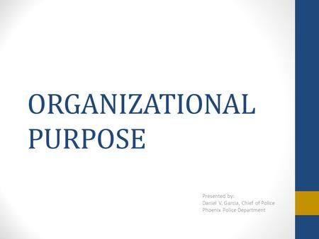 ORGANIZATIONAL PURPOSE Presented by: Daniel V. Garcia, Chief of Police Phoenix Police Department.