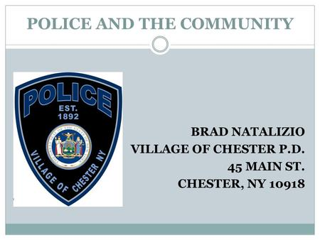 POLICE AND THE COMMUNITY BRAD NATALIZIO VILLAGE OF CHESTER P.D. 45 MAIN ST. CHESTER, NY 10918.