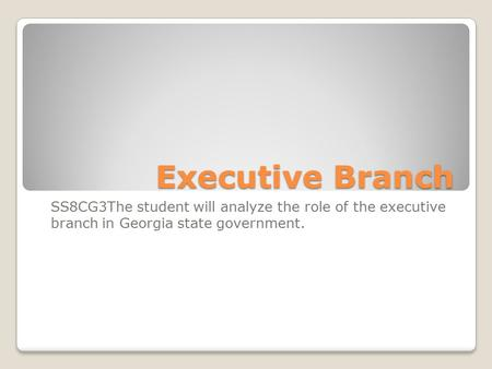 Executive Branch SS8CG3The student will analyze the role of the executive branch in Georgia state government.