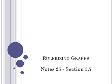 E ULERIZING G RAPHS Notes 25 - Section 5.7. E SSENTIAL L EARNINGS Students will understand and be able to use Eulerization to find optimal exhaustive.