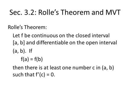 Sec. 3.2: Rolle's Theorem and MVT Rolle's Theorem: Let f be continuous on the closed interval [a, b] and differentiable on the open interval (a, b). If.