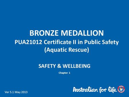 BRONZE MEDALLION PUA21012 Certificate II in Public Safety (Aquatic Rescue) SAFETY & WELLBEING Chapter 1 Ver 5.1 May 2013.