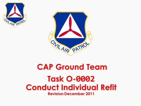 CAP Ground Team - Task O- 0002 Conduct Individual Refit Revision December 2011 CAP Ground Team - Task O- 0002 Conduct Individual Refit Revision December.